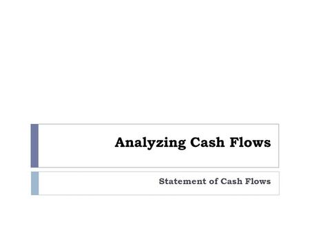 Analyzing Cash Flows Statement of Cash Flows. helps address questions such as:  How much cash is generated from or used in operations?  What expenditures.