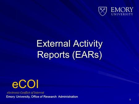 External Activity Reports (EARs) 1 Emory University, Office of Research Administration eCOI electronic Conflict of Interest.