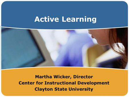 Active Learning Martha Wicker, Director Center for Instructional Development Clayton State University.
