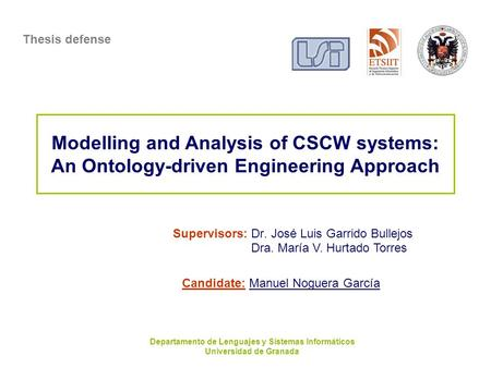 Modelling and Analysis of CSCW systems: An Ontology-driven Engineering Approach Supervisors: Dr. José Luis Garrido Bullejos Thesis defense Departamento.