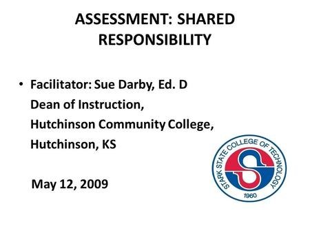 ASSESSMENT: SHARED RESPONSIBILITY Facilitator: Sue Darby, Ed. D Dean of Instruction, Hutchinson Community College, Hutchinson, KS May 12, 2009.