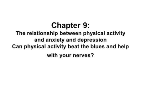 Chapter 9: The relationship between physical activity and anxiety and depression Can physical activity beat the blues and help with your nerves?