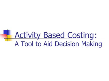 Activity Based Costing: A Tool to Aid Decision Making.