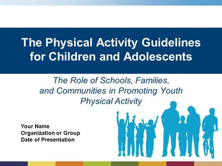 Your Name Organization or Group Date of Presentation The Physical Activity Guidelines for Children and Adolescents The Role of Schools, Families, and Communities.