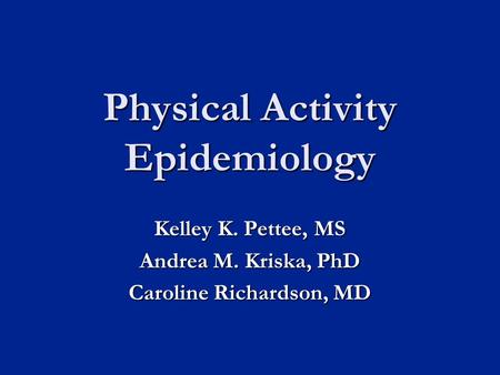 Physical Activity Epidemiology Kelley K. Pettee, MS Andrea M. Kriska, PhD Caroline Richardson, MD.