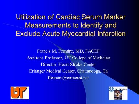 Utilization of Cardiac Serum Marker Measurements to Identify and Exclude Acute Myocardial Infarction Francis M. Fesmire, MD, FACEP Assistant Professor,