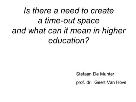 Is there a need to create a time-out space and what can it mean in higher education? Stefaan De Munter prof. dr. Geert Van Hove.