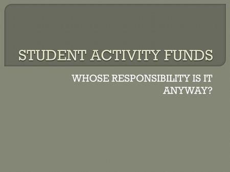 WHOSE RESPONSIBILITY IS IT ANYWAY?.  WHAT ARE STUDENT ACTIVITY ACCOUNTS? DEFINITION AND EXAMPLES  WHO SHOULD MANAGE STUDENT ACTIVITY ACCOUNTS? WHERE.