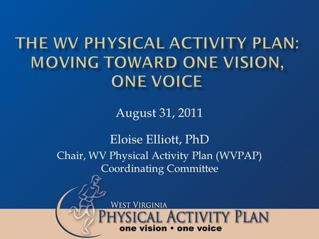 Eloise Elliott, PhD Chair, WV Physical Activity Plan (WVPAP) Coordinating Committee August 31, 2011.