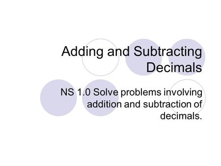 Adding and Subtracting Decimals NS 1.0 Solve problems involving addition and subtraction of decimals.