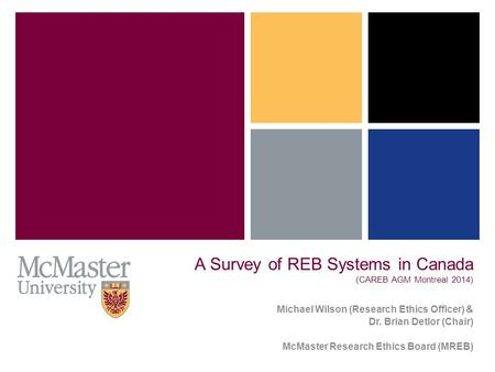 A Survey of REB Systems in Canada (CAREB AGM Montreal 2014) Michael Wilson (Research Ethics Officer) & Dr. Brian Detlor (Chair) McMaster Research Ethics.
