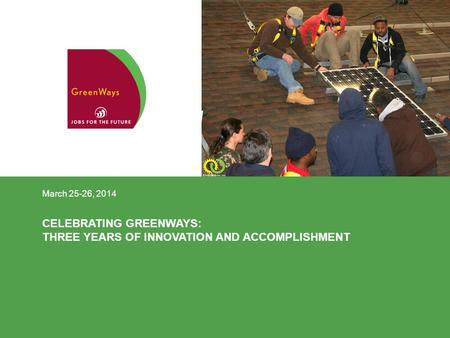 CELEBRATING GREENWAYS: THREE YEARS OF INNOVATION AND ACCOMPLISHMENT March 25-26, 2014.