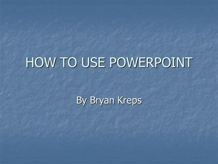 HOW TO USE POWERPOINT By Bryan Kreps.