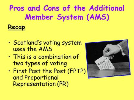 Pros and Cons of the Additional Member System (AMS) Recap Scotland's voting system uses the AMS This is a combination of two types of voting First Past.