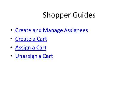 Shopper Guides Create and Manage Assignees Create a Cart Assign a Cart Unassign a Cart.