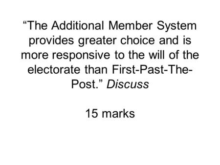 """The Additional Member System provides greater choice and is more responsive to the will of the electorate than First-Past-The- Post."" Discuss 15 marks."