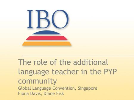 The role of the additional language teacher in the PYP community Global Language Convention, Singapore Fiona Davis, Diane Fisk.