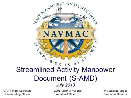 Streamlined Activity Manpower Document (S-AMD) July 2013 Mr. George Vogel Technical Director CDR Aaron J. Wagner Executive Officer CAPT Mary Lewellyn Commanding.