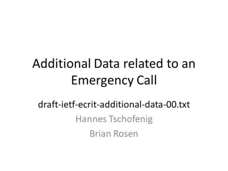 Additional Data related to an Emergency Call draft-ietf-ecrit-additional-data-00.txt Hannes Tschofenig Brian Rosen.