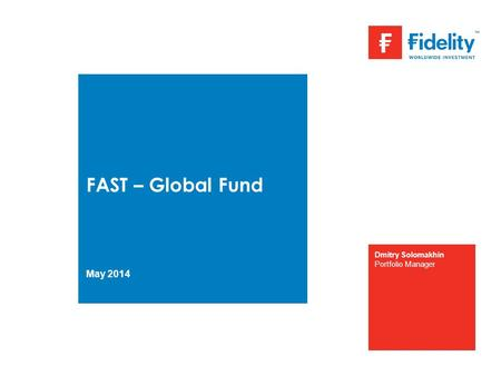 FAST – Global Fund May 2014 Dmitry Solomakhin Portfolio Manager.