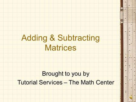 Adding & Subtracting Matrices Brought to you by Tutorial Services – The Math Center.