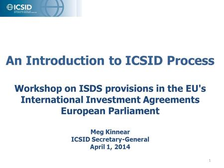 An Introduction to ICSID Process Workshop on ISDS provisions in the EU's International Investment Agreements European Parliament Meg Kinnear ICSID Secretary-General.