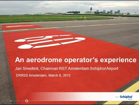 An aerodrome operator's experience Jan Smeitink, Chairman RST Amsterdam Schiphol Airport ERRSS Amsterdam, March 8, 2012.