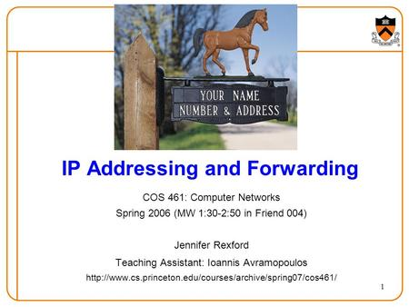 1 IP Addressing and Forwarding COS 461: Computer Networks Spring 2006 (MW 1:30-2:50 in Friend 004) Jennifer Rexford Teaching Assistant: Ioannis Avramopoulos.