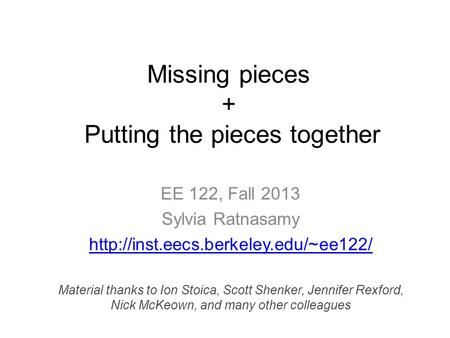 Missing pieces + Putting the pieces together EE 122, Fall 2013 Sylvia Ratnasamy  Material thanks to Ion Stoica, Scott.