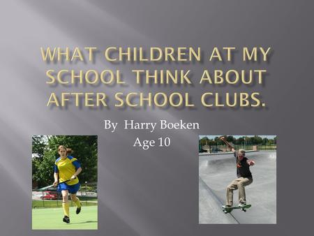 By Harry Boeken Age 10.  I wanted to find out if children at my school liked after school clubs.  I also wanted to make other after school clubs for.