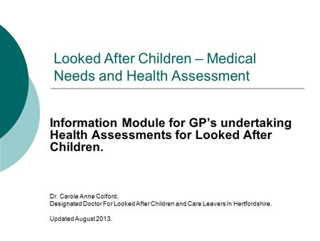 Looked After Children – Medical Needs and Health Assessment Information Module for GP's undertaking Health Assessments for Looked After Children. Dr. Carole.