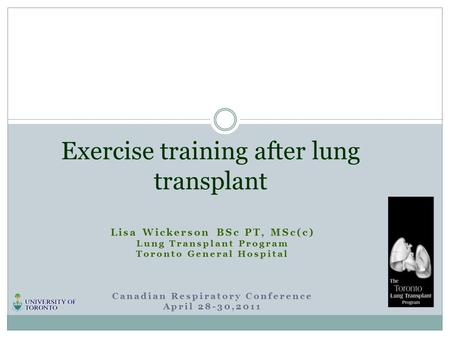 Lisa Wickerson BSc PT, MSc(c) Lung Transplant Program Toronto General Hospital Canadian Respiratory Conference April 28-30,2011 Exercise training after.