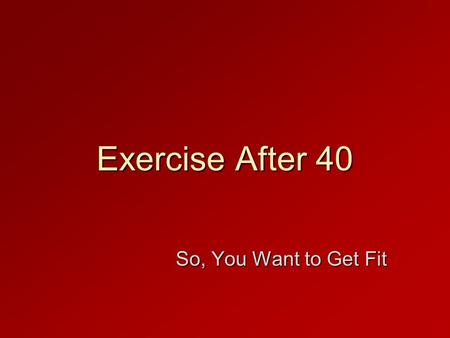 Exercise After 40 So, You Want to Get Fit. In This Presentation  Picturing yourself healthy for a long time  Shaping up your plan to shape up  Finding.