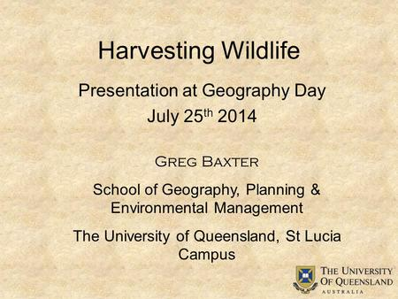 Harvesting Wildlife Greg Baxter School of Geography, Planning & Environmental Management The University of Queensland, St Lucia Campus Presentation at.