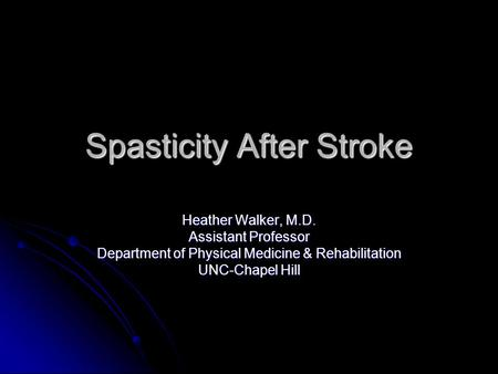 Spasticity After Stroke Heather Walker, M.D. Assistant Professor Department of Physical Medicine & Rehabilitation UNC-Chapel Hill.