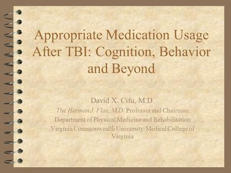 Appropriate Medication Usage After TBI: Cognition, Behavior and Beyond David X. Cifu, M.D. The Herman J. Flax, M.D. Professor and Chairman Department of.