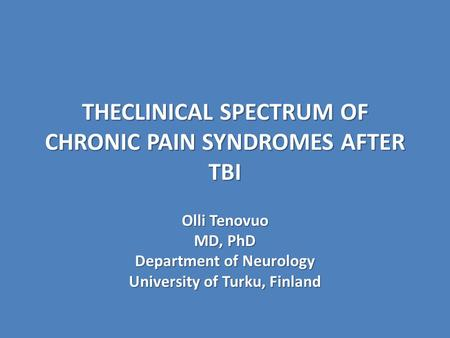 THECLINICAL SPECTRUM OF CHRONIC PAIN SYNDROMES AFTER TBI Olli Tenovuo MD, PhD Department of Neurology University of Turku, Finland.