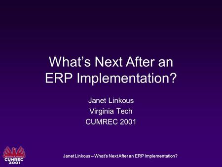 Janet Linkous – What's Next After an ERP Implementation? What's Next After an ERP Implementation? Janet Linkous Virginia Tech CUMREC 2001.