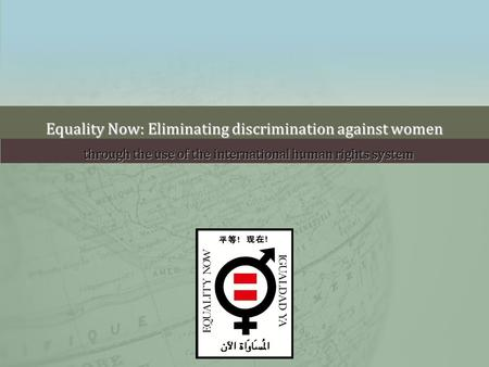 Equality Now: Eliminating discrimination against women through the use of the international human rights system.