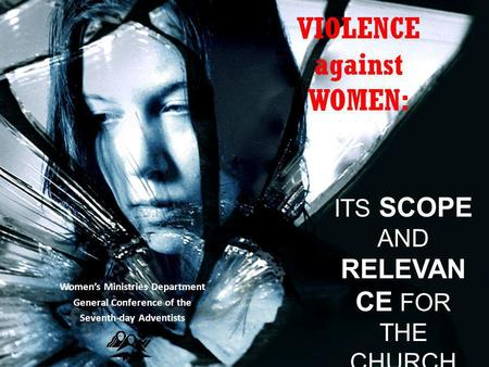 VIOLENCE against WOMEN: Women's Ministries Department General Conference of the Seventh-day Adventists ITS SCOPE AND RELEVAN CE FOR THE CHURCH TODAY.