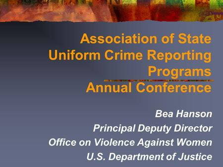 Association of State Uniform Crime Reporting Programs Annual Conference Bea Hanson Principal Deputy Director Office on Violence Against Women U.S. Department.