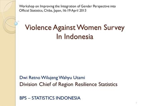 Violence Against Women Survey In Indonesia Dwi Retno Wilujeng Wahyu Utami Division Chief of Region Resilience Statistics BPS – STATISTICS INDONESIA Workshop.