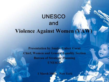 UNESCO and Violence Against Women (VAW) Presentation by Saniye Gulser Corat Chief, Women and Gender Equality Section Bureau of Strategic Planning UNESCO.