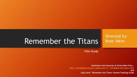 Remember the Titans Film Study Directed by: Boaz Yakin Inspiration and resources at times taken from…