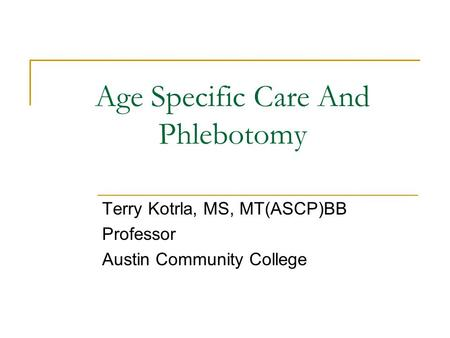 Age Specific Care And Phlebotomy Terry Kotrla, MS, MT(ASCP)BB Professor Austin Community College.