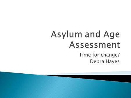 "Time for change? Debra Hayes.  ""An unaccompanied asylum seeking child is a person under the age of 18 who is applying for asylum in his/her own right,"