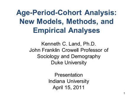 1 Age-Period-Cohort Analysis: New Models, Methods, and Empirical Analyses Kenneth C. Land, Ph.D. John Franklin Crowell Professor of Sociology and Demography.