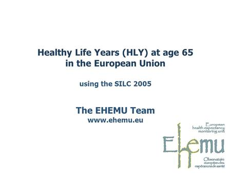 Healthy Life Years (HLY) at age 65 in the European Union using the SILC 2005 The EHEMU Team www.ehemu.eu.