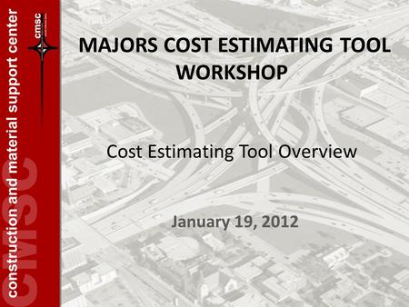 MAJORS COST ESTIMATING TOOL WORKSHOP January 19, 2012 Cost Estimating Tool Overview.