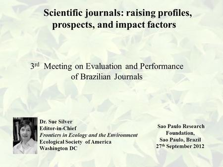 Scientific journals: raising profiles, prospects, and impact factors 3 rd Meeting on Evaluation and Performance of Brazilian Journals Dr. Sue Silver Editor-in-Chief.